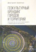 Геокультурный брендинг городов и территорий. Книга для тех, кто хочет проектировать и творить другие пространства