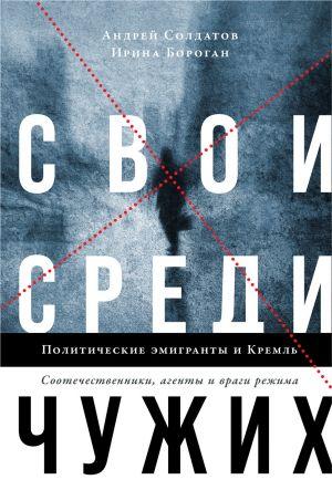 Svoi sredi chuzhikh. Politicheskie emigranty i Kreml: Sootechestvenniki, agenty i vragi rezhima