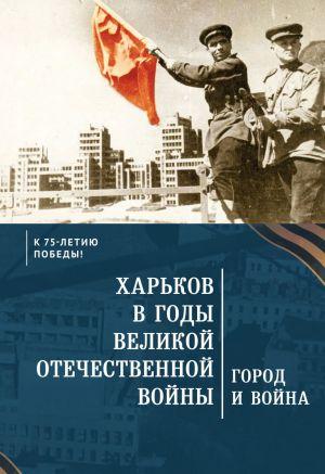 Kharkov v gody Velikoj Otechestvennoj vojny. Gorod i vojna