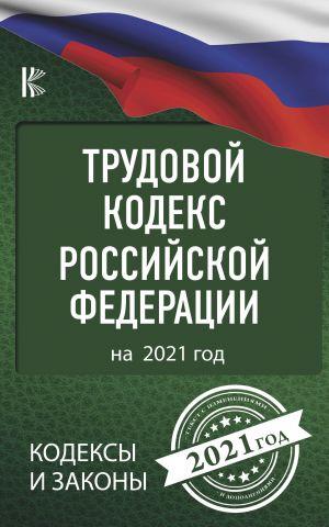 Trudovoj Kodeks Rossijskoj Federatsii na 2021 god
