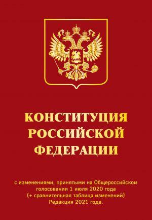 Konstitutsija RF s izmenenijami, prinjatymi na Obscherossijskom golosovanii 1 ijulja 2020 g. (+ sravnitelnaja tablitsa izmenenij). Redaktsija 2021 g.