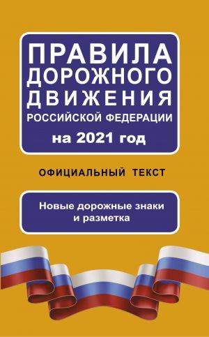 Pravila dorozhnogo dvizhenija Rossijskoj Federatsii na 2021 god. Ofitsialnyj tekst