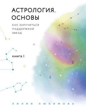 Astrologija. Osnovy. Kak zaruchitsja podderzhkoj zvezd. Kniga 1.