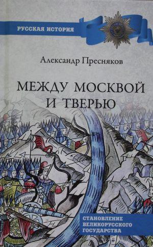 Mezhdu Moskvoj i Tverju. Stanovlenie Velikorusskogo gosudarstva
