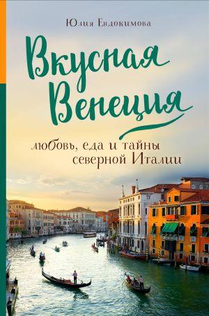 Vkusnaja Venetsija. Ljubov, eda i tajny severnoj Italii.