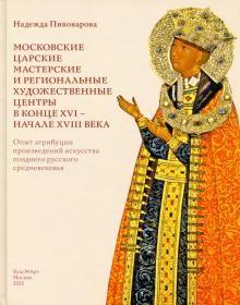 Moskovskie tsarskie masterskie i regionalnye khudozhestvennye tsentry v kontse XVI - nachale XVIII veka