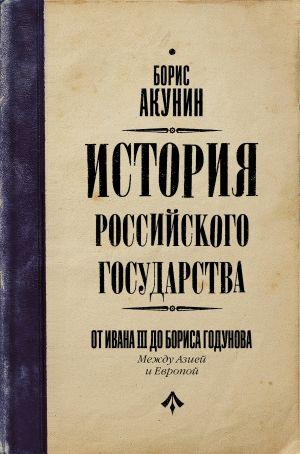 Istorija Rossijskogo Gosudarstva. Ot Ivana III do Borisa Godunova. Mezhdu Aziej i Evropoj