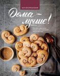 Doma - luchshe! Pechenja, pirozhnye i torty kak v magazine, tolko vkusnee