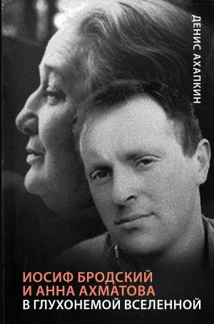 Iosif Brodskij i Anna Akhmatova. V glukhonemoj vselennoj
