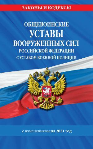 Obschevoinskie ustavy Vooruzhennykh Sil Rossijskoj Federatsii s Ustavom voennoj politsii s izm. na 2021 g.