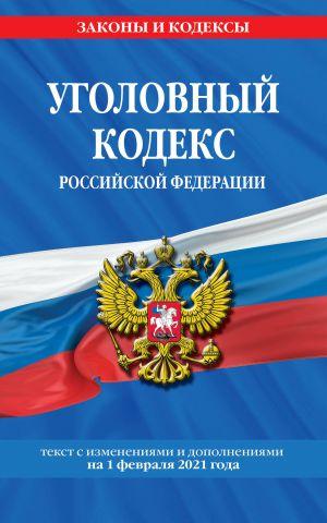 Ugolovnyj kodeks Rossijskoj Federatsii: tekst s izm. i dop. na 1 fevralja 2021 g.
