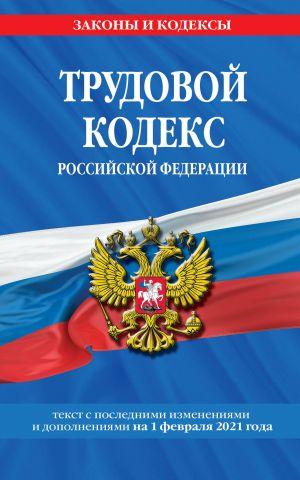 Trudovoj kodeks Rossijskoj Federatsii: tekst s posl. izm. i dop. na 1 fevralja 2021 g.