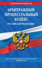 Arbitrazhnyj protsessualnyj kodeks Rossijskoj Federatsii: tekst s izm. i dop. na 2021 g.