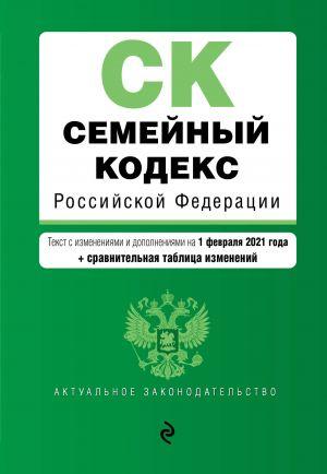 Semejnyj kodeks Rossijskoj Federatsii. Tekst s izm. i dop. na 1 fevralja 2021 goda (+ sravnitelnaja tablitsa izmenenij)