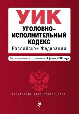 Ugolovno-ispolnitelnyj kodeks Rossijskoj Federatsii. Tekst s izm. i dop. na 1 fevralja 2021 g.