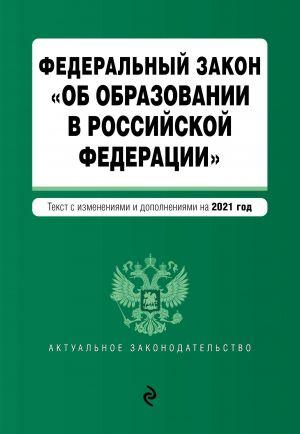 """Federalnyj zakon """"Ob obrazovanii v Rossijskoj Federatsii"""". Tekst s izm. na 2021 god"""