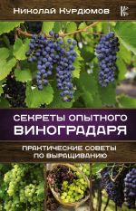 Sekrety opytnogo vinogradarja. Prakticheskie sovety po vyraschivaniju