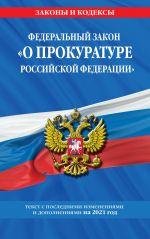 "Federalnyj zakon ""O prokurature Rossijskoj Federatsii"": tekst s izm. i dop. na 2021 g."