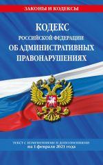 Kodeks RF ob administrativnykh pravonarushenijakh (KoAP RF): tekst s izm. na 1 fevralja 2021 g.