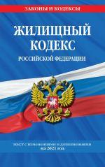 Zhilischnyj kodeks Rossijskoj Federatsii: tekst s izm. na 2021 g.