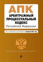 Arbitrazhnyj protsessualnyj kodeks Rossijskoj Federatsii. Tekst s izm. i dop. na 1 fevralja 2021 g.