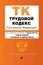 Trudovoj kodeks Rossijskoj Federatsii. Tekst s izm. i dop. na 1 fevralja 2021 goda (+ tablitsa izmenenij) (+ putevoditel po sudebnoj praktike)