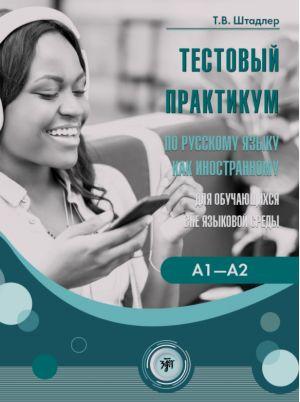 Testovyj praktikum po russkomu jazyku kak inostrannomu dlja obuchajuschikhsja vne jazykovoj sredy. Urovni A1-A2 (povsednevnoe obschenie)
