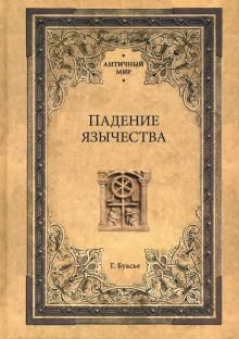 Padenie jazychestva. Issledovanie poslednej religioznoj borby na Zapade v IV veke