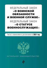 """Federalnyj zakon """"O voinskoj objazannosti i voennoj sluzhbe"""". Federalnyj zakon """"O statuse voennosluzhaschikh"""". Teksty s izm. na 2021 g."""