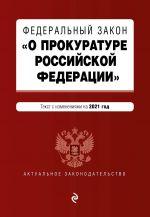 "Federalnyj zakon ""O prokurature Rossijskoj Federatsii"". Tekst s izm. i dop. na 2021 g."