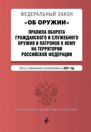 """Federalnyj zakon """"Ob oruzhii"""". Pravila oborota grazhdanskogo i sluzhebnogo oruzhija i patronov k nemu na territorii RF. Teksty s izm. i dop. na 2021 g."""