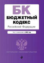 Бюджетный кодекс Российской Федерации. Текст с изм. и доп. на 2021 г.