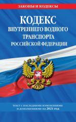 Kodeks vnutrennego vodnogo transporta Rossijskoj Federatsii: tekst s izm. i dop. na 2021 g.