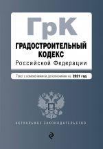 Gradostroitelnyj kodeks Rossijskoj Federatsii. Tekst s izm. i dop. na 2021 god