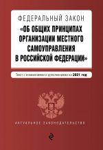 """Federalnyj zakon """"Ob obschikh printsipakh organizatsii mestnogo samoupravlenija v Rossijskoj Federatsii"""". Tekst s izm. i dop. na 2021 g."""
