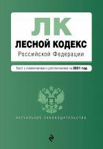 Lesnoj kodeks Rossijskoj Federatsii. Tekst s izm. i dop. na 2021 god