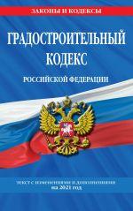 Gradostroitelnyj kodeks Rossijskoj Federatsii: tekst s izm. i dop. na 2021 god
