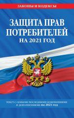 "Zakon RF ""O zaschite prav potrebitelej"": tekst s izm. i dop. na 2021 g."