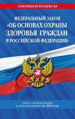 """Federalnyj zakon """"Ob osnovakh okhrany zdorovja grazhdan v Rossijskoj Federatsii"""": tekst s izm. i dop. na 2021 god"""