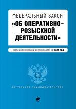 "Federalnyj zakon ""Ob operativno-rozysknoj dejatelnosti"". Tekst s izm. i dop. na 2021 god"