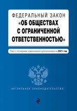 """Federalnyj zakon """"Ob obschestvakh s ogranichennoj otvetstvennostju"""". Tekst s izm. i dop. na 2021 g."""