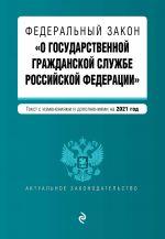 """Federalnyj zakon """"O gosudarstvennoj grazhdanskoj sluzhbe Rossijskoj Federatsii"""". Tekst s izm. i dop. na 2021 g."""