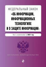 """Federalnyj zakon """"Ob informatsii, informatsionnykh tekhnologijakh i o zaschite informatsii"""". Tekst s izm. na 2021 god"""