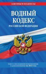 Vodnyj kodeks Rossijskoj Federatsii: tekst s izm. i dop. na 2021 god