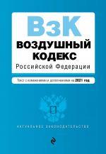 Vozdushnyj kodeks Rossijskoj Federatsii. Tekst s izmenenijami i dopolnenijami na 2021 g.