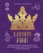 Корону мне! Правдивые истории о выдающихся королях, лихих императрицах, расточительных султанах и см