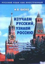 Изучаем русский, узнаем Россию. Учебное пособие по развитию речи, практической стилистике и культурологии.