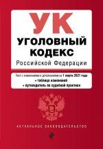 Ugolovnyj kodeks Rossijskoj Federatsii. Tekst s izm. i dop. na 1 marta 2021 goda (+ tablitsa izmenenij) (+ putevoditel po sudebnoj praktike)