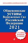 Obschevoinskie ustavy Vooruzhennykh sil Rossijskoj Federatsii s Ustavom voennoj politsii. Teksty s izm. i dop. na 2021 god