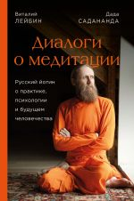 Dialogi o meditatsii. Russkij jogin o praktike, psikhologii i buduschem chelovechestva